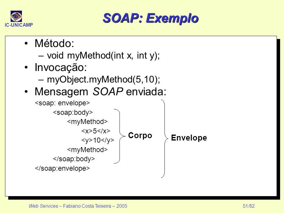 IC-UNICAMP Web Services – Fabiano Costa Teixeira – 2005 51/82 SOAP: Exemplo Método: –void myMethod(int x, int y); Invocação: –myObject.myMethod(5,10);