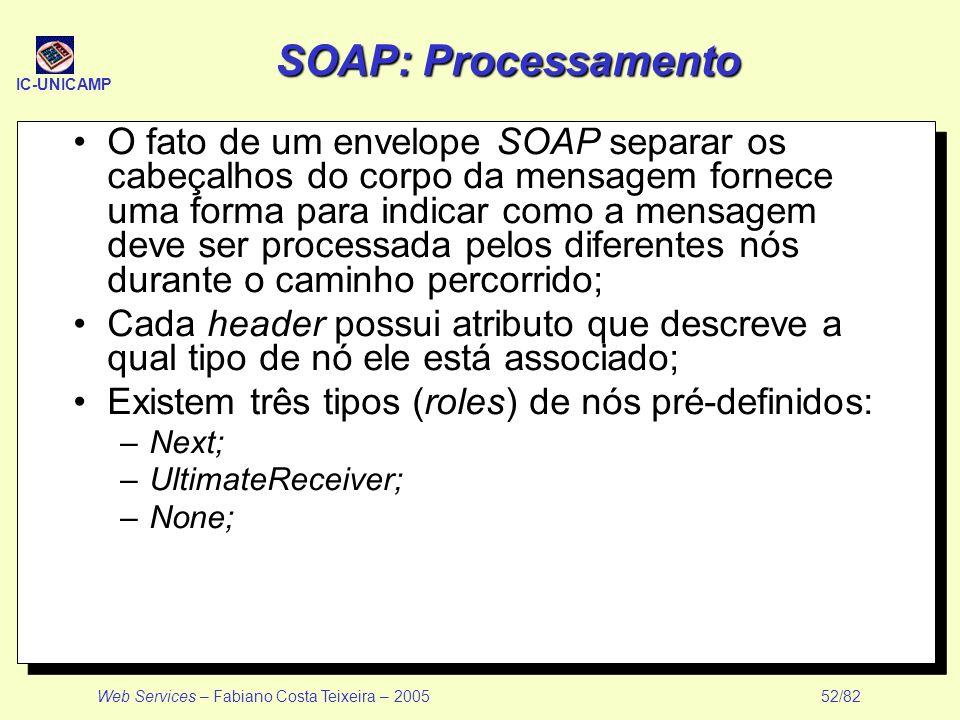 IC-UNICAMP Web Services – Fabiano Costa Teixeira – 2005 52/82 SOAP: Processamento O fato de um envelope SOAP separar os cabeçalhos do corpo da mensage