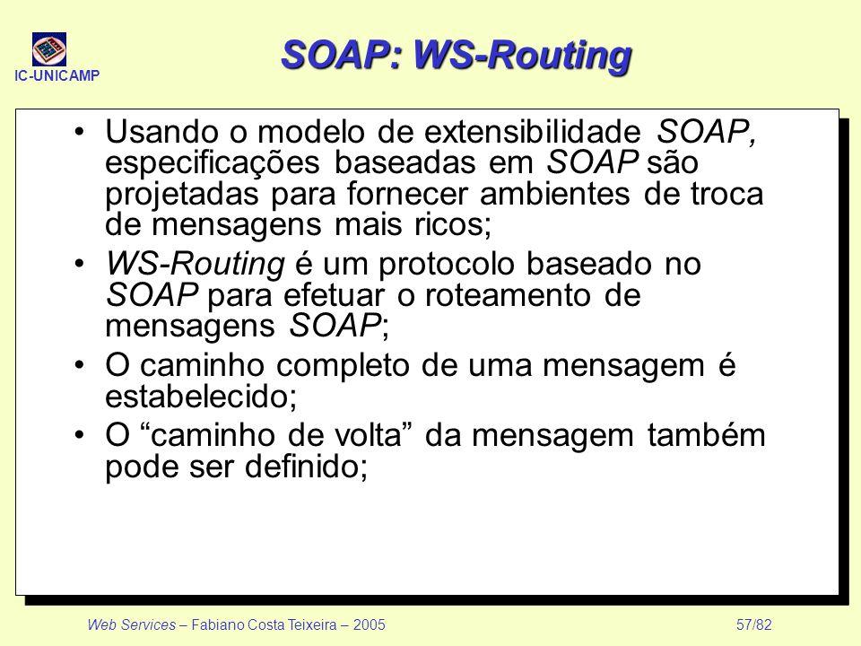 IC-UNICAMP Web Services – Fabiano Costa Teixeira – 2005 57/82 SOAP: WS-Routing Usando o modelo de extensibilidade SOAP, especificações baseadas em SOA