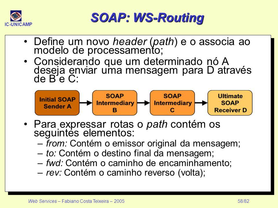 IC-UNICAMP Web Services – Fabiano Costa Teixeira – 2005 58/82 SOAP: WS-Routing Define um novo header (path) e o associa ao modelo de processamento; Co
