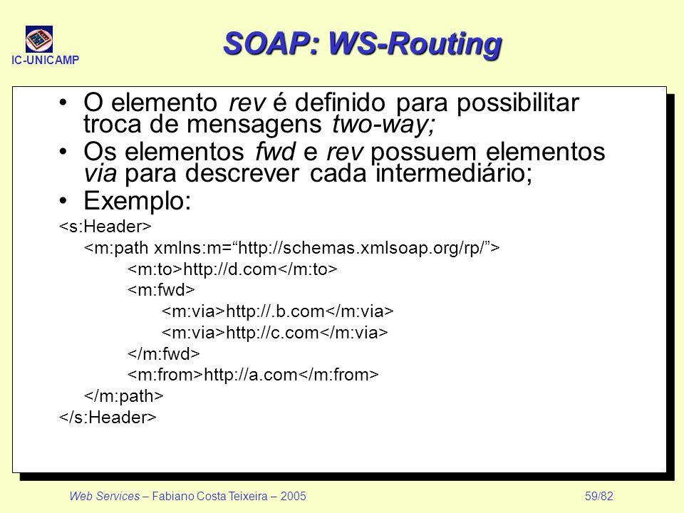 IC-UNICAMP Web Services – Fabiano Costa Teixeira – 2005 59/82 SOAP: WS-Routing O elemento rev é definido para possibilitar troca de mensagens two-way;