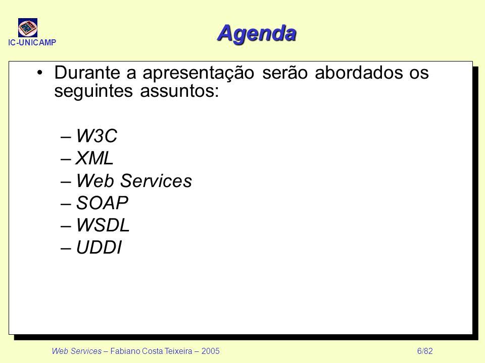IC-UNICAMP Web Services – Fabiano Costa Teixeira – 2005 6/82 Agenda Durante a apresentação serão abordados os seguintes assuntos: –W3C –XML –Web Servi
