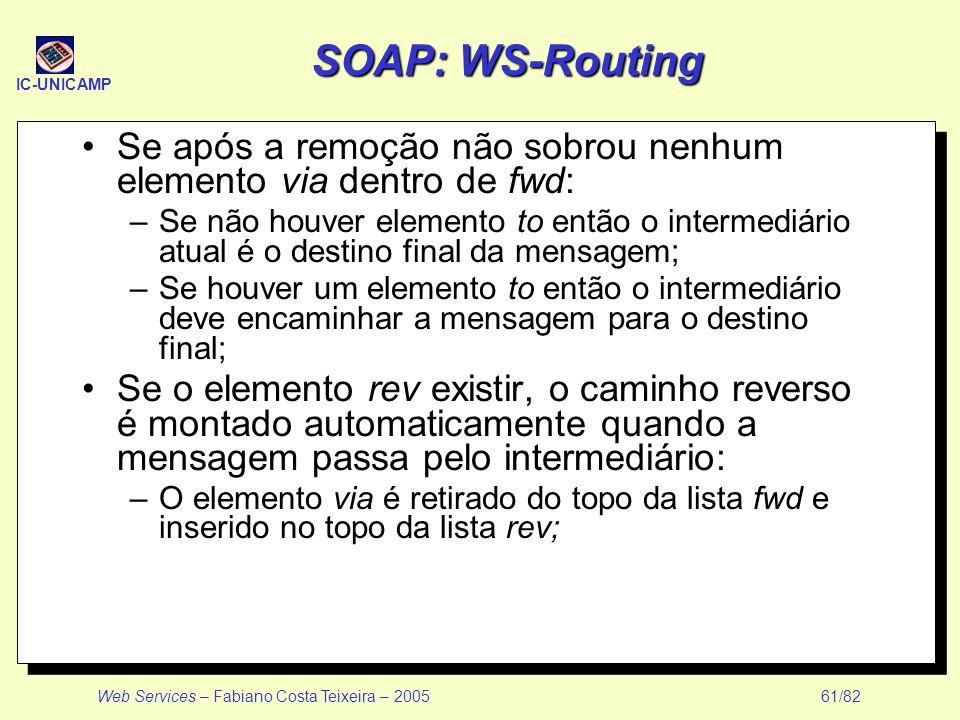 IC-UNICAMP Web Services – Fabiano Costa Teixeira – 2005 61/82 SOAP: WS-Routing Se após a remoção não sobrou nenhum elemento via dentro de fwd: –Se não