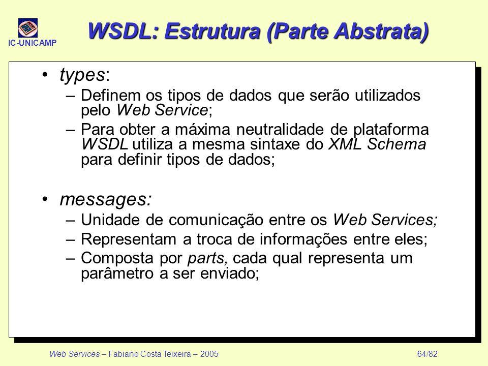 IC-UNICAMP Web Services – Fabiano Costa Teixeira – 2005 64/82 WSDL: Estrutura (Parte Abstrata) types: –Definem os tipos de dados que serão utilizados