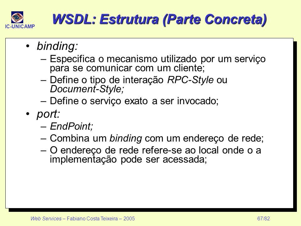 IC-UNICAMP Web Services – Fabiano Costa Teixeira – 2005 67/82 WSDL: Estrutura (Parte Concreta) binding: –Especifica o mecanismo utilizado por um servi