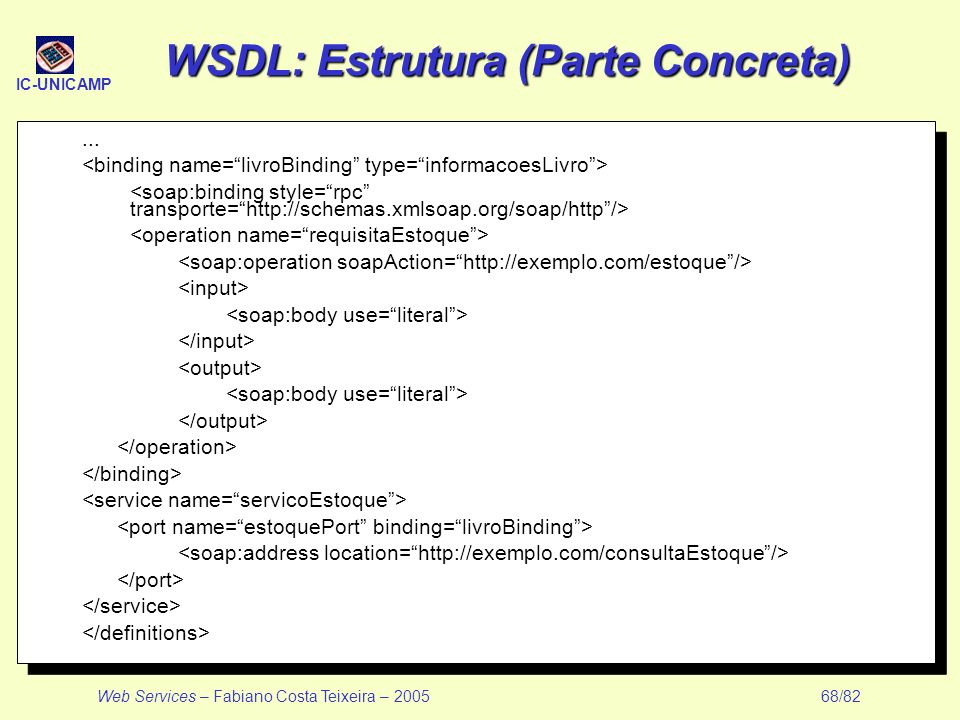 IC-UNICAMP Web Services – Fabiano Costa Teixeira – 2005 68/82 WSDL: Estrutura (Parte Concreta)...
