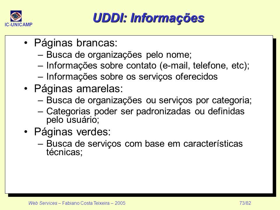 IC-UNICAMP Web Services – Fabiano Costa Teixeira – 2005 73/82 UDDI: Informações Páginas brancas: –Busca de organizações pelo nome; –Informações sobre