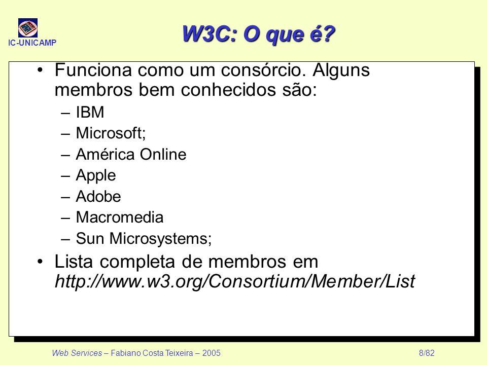 IC-UNICAMP Web Services – Fabiano Costa Teixeira – 2005 8/82 W3C: O que é? Funciona como um consórcio. Alguns membros bem conhecidos são: –IBM –Micros