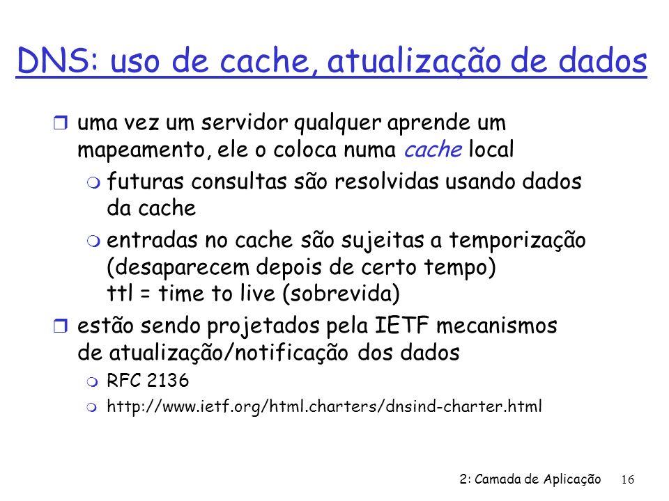 2: Camada de Aplicação 16 DNS: uso de cache, atualização de dados r uma vez um servidor qualquer aprende um mapeamento, ele o coloca numa cache local