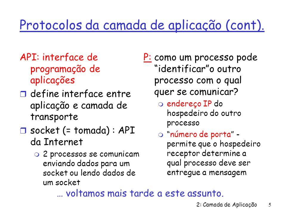 2: Camada de Aplicação 16 DNS: uso de cache, atualização de dados r uma vez um servidor qualquer aprende um mapeamento, ele o coloca numa cache local m futuras consultas são resolvidas usando dados da cache m entradas no cache são sujeitas a temporização (desaparecem depois de certo tempo) ttl = time to live (sobrevida) r estão sendo projetados pela IETF mecanismos de atualização/notificação dos dados m RFC 2136 m http://www.ietf.org/html.charters/dnsind-charter.html