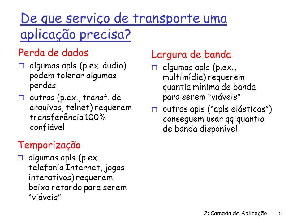 2: Camada de Aplicação 6 De que serviço de transporte uma aplicação precisa? Perda de dados r algumas apls (p.ex. áudio) podem tolerar algumas perdas