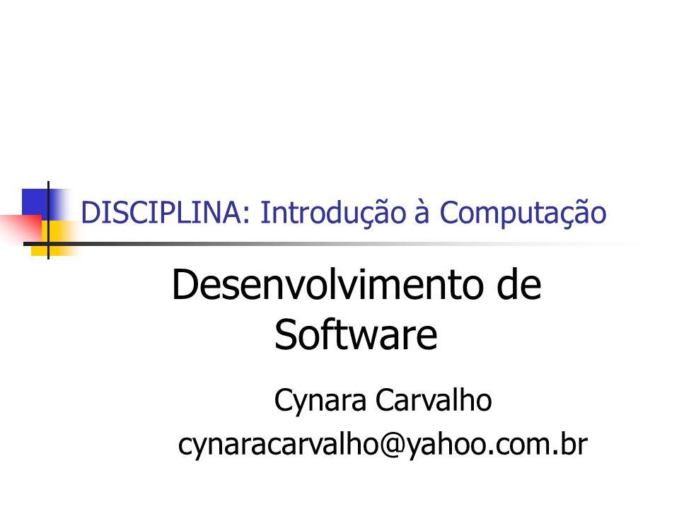 DISCIPLINA: Introdução à Computação Desenvolvimento de Software Cynara Carvalho cynaracarvalho@yahoo.com.br