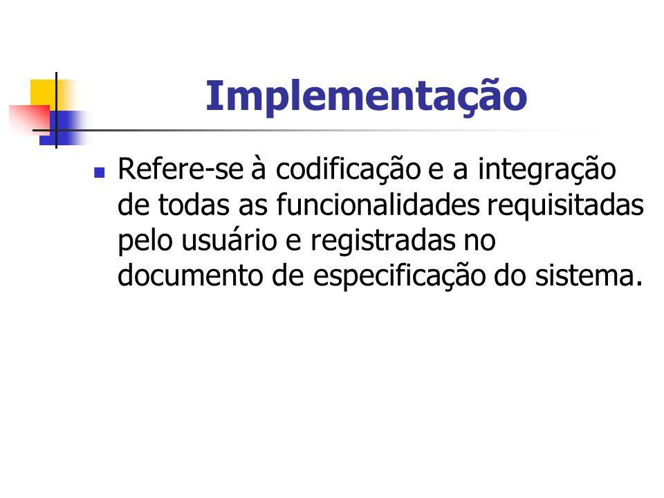 Implementação Refere-se à codificação e a integração de todas as funcionalidades requisitadas pelo usuário e registradas no documento de especificação