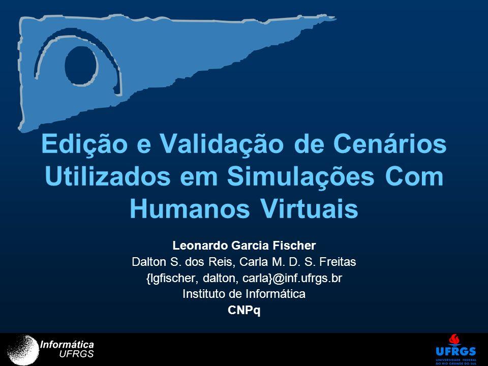 Edição e Validação de Cenários Utilizados em Simulações Com Humanos Virtuais Leonardo Garcia Fischer Dalton S. dos Reis, Carla M. D. S. Freitas {lgfis