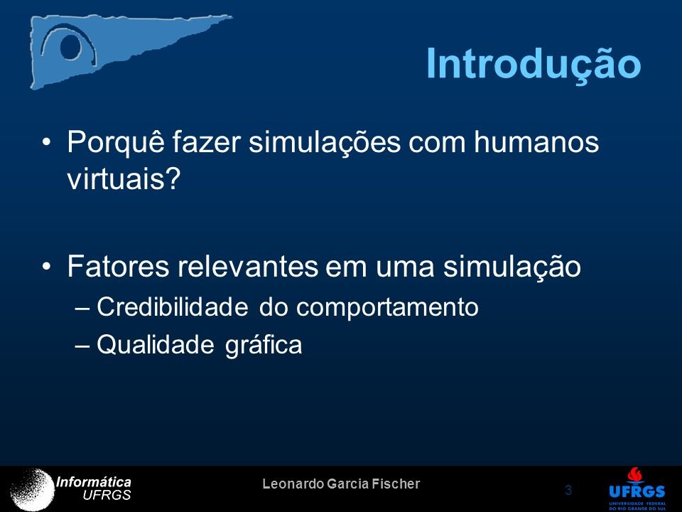 Leonardo Garcia Fischer 3 Introdução Porquê fazer simulações com humanos virtuais? Fatores relevantes em uma simulação –Credibilidade do comportamento