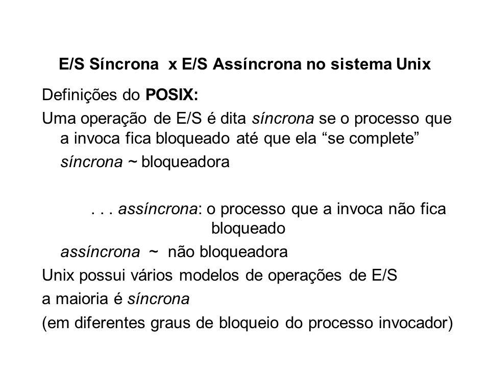 E/S Síncrona x E/S Assíncrona no sistema Unix Definições do POSIX: Uma operação de E/S é dita síncrona se o processo que a invoca fica bloqueado até q