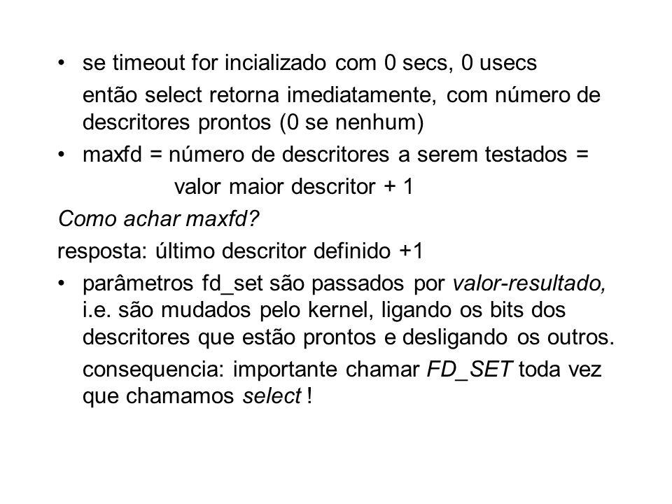 se timeout for incializado com 0 secs, 0 usecs então select retorna imediatamente, com número de descritores prontos (0 se nenhum) maxfd = número de d