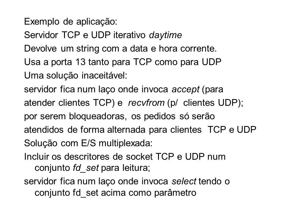 Exemplo de aplicação: Servidor TCP e UDP iterativo daytime Devolve um string com a data e hora corrente. Usa a porta 13 tanto para TCP como para UDP U