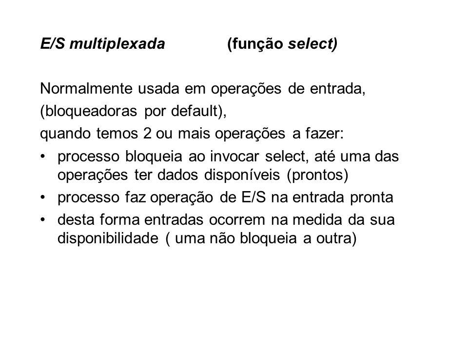 E/S multiplexada(função select) Normalmente usada em operações de entrada, (bloqueadoras por default), quando temos 2 ou mais operações a fazer: proce
