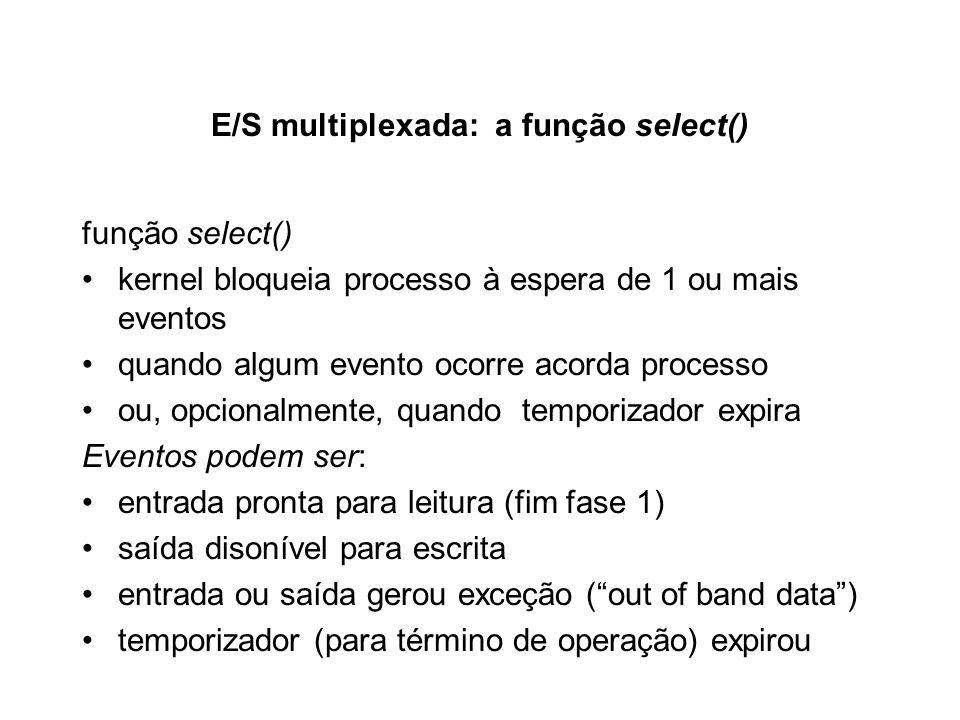 E/S multiplexada: a função select() função select() kernel bloqueia processo à espera de 1 ou mais eventos quando algum evento ocorre acorda processo