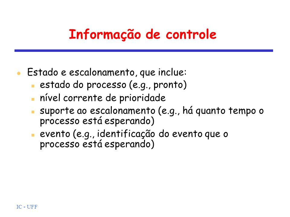 IC - UFF Informação de controle Estado e escalonamento, que inclue: estado do processo (e.g., pronto) nível corrente de prioridade suporte ao escalona