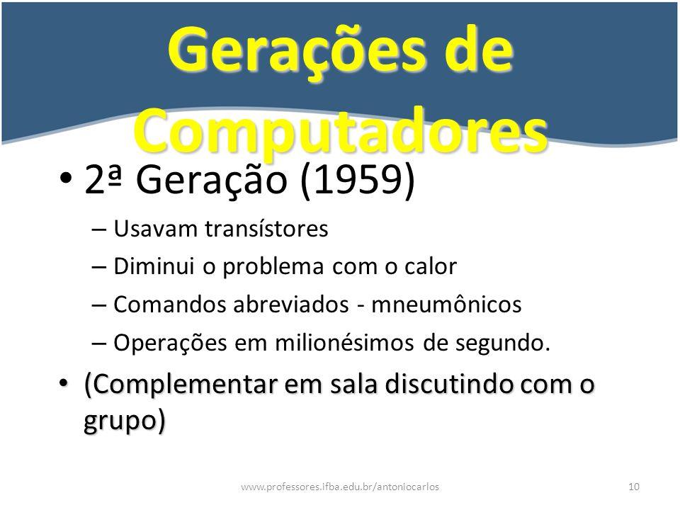 www.professores.ifba.edu.br/antoniocarlos11 Gerações de Computadores 3ª Geração (1964) – Micro circuitos – Linguagem de alto nível (Cobol, Fortran) – Operações em nanosegundos.