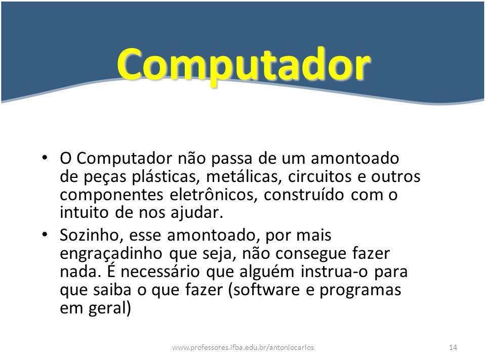 www.professores.ifba.edu.br/antoniocarlos15 HW x SW x PW x FW Hardware – É a parte física do computador, ou seja, o conjunto de máquinas.