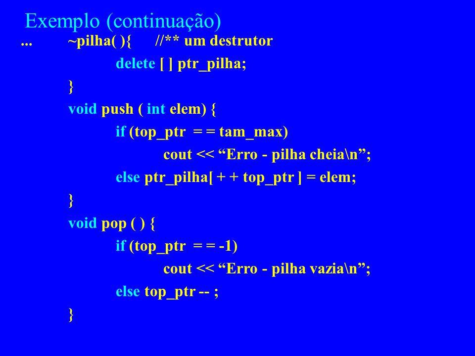 Exemplo #include class pilha { private: int *ptr_pilha; int tam_max; int top_ptr ; public: pilha( ){ //** um construtor ptr_pilha = new int [100]; tam
