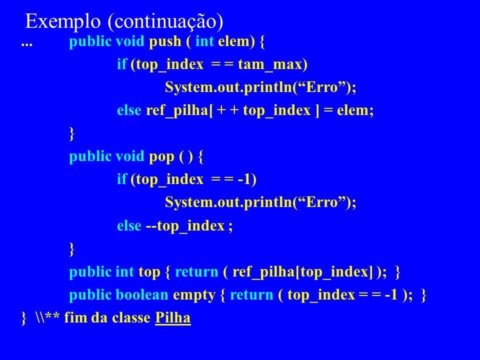 Exemplo import java.io.* class Pilha { private int [ ] ref_pilha; private int tam_max, top_index ; public Pilha( ){ // um construtor ref_pilha = new i