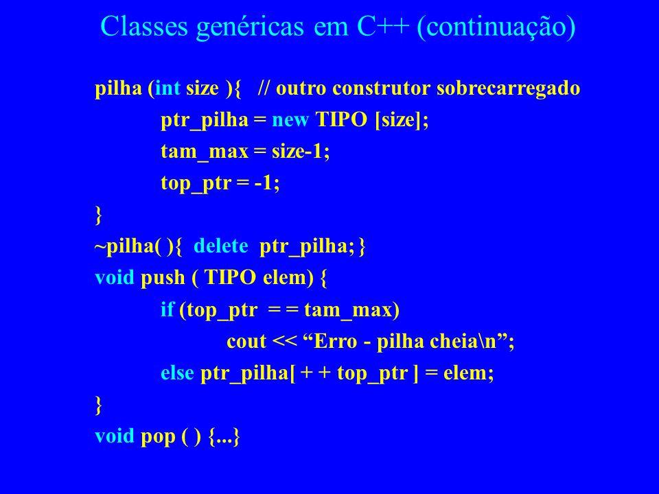 Classes genéricas em C++ #include template class pilha { private: TIPO *ptr_pilha; int tam_max; int top_ptr ; public: pilha( ){ //** um construtor ptr
