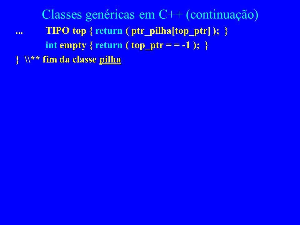 Classes genéricas em C++ (continuação) pilha (int size ){ // outro construtor sobrecarregado ptr_pilha = new TIPO [size]; tam_max = size-1; top_ptr =