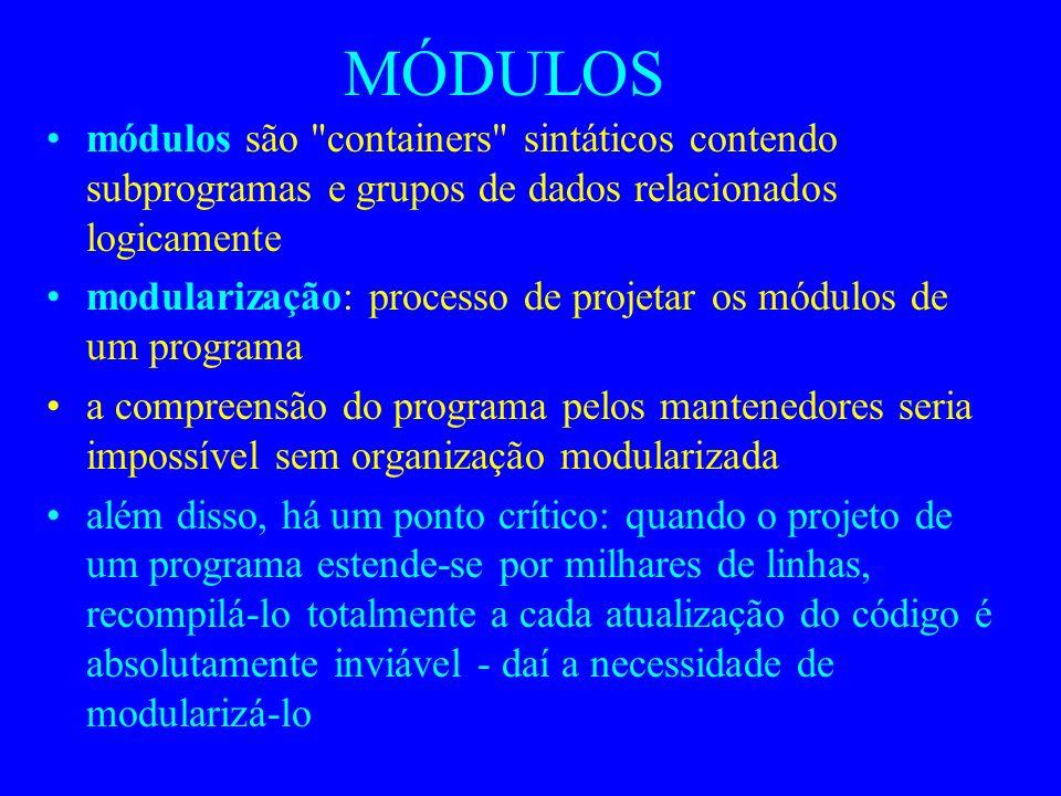 MÓDULOS módulos são containers sintáticos contendo subprogramas e grupos de dados relacionados logicamente modularização: processo de projetar os módulos de um programa a compreensão do programa pelos mantenedores seria impossível sem organização modularizada além disso, há um ponto crítico: quando o projeto de um programa estende-se por milhares de linhas, recompilá-lo totalmente a cada atualização do código é absolutamente inviável - daí a necessidade de modularizá-lo