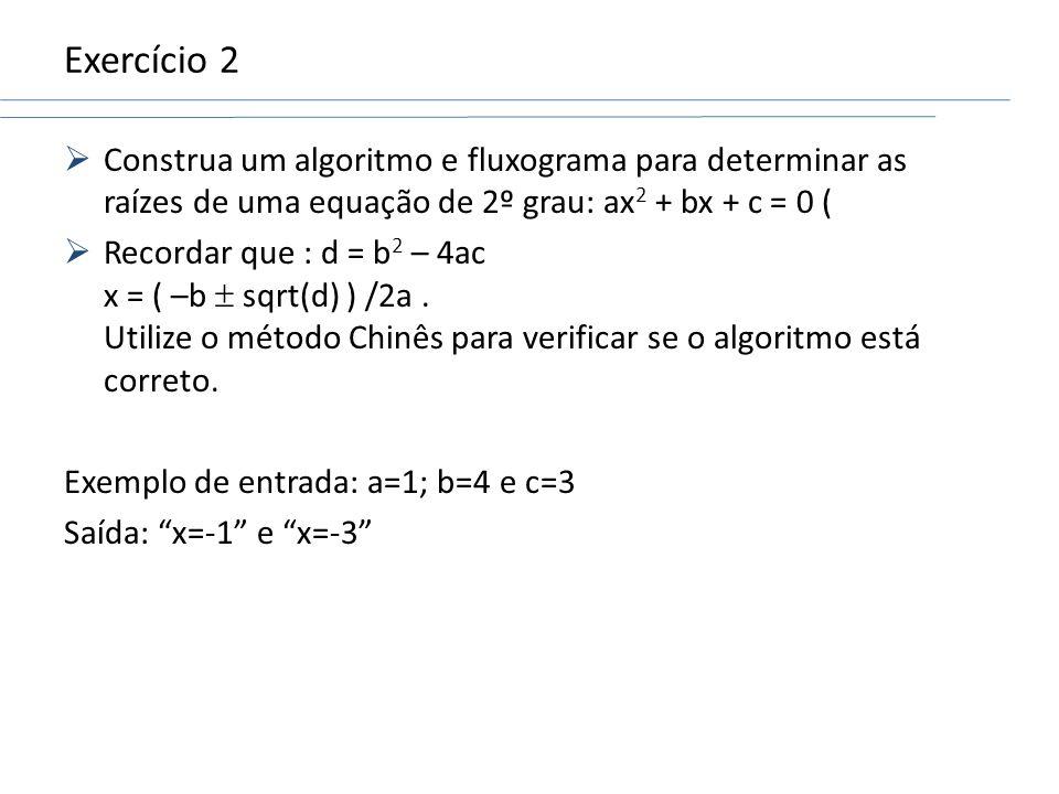 Exercício 2 Construa um algoritmo e fluxograma para determinar as raízes de uma equação de 2º grau: ax 2 + bx + c = 0 ( Recordar que : d = b 2 – 4ac x