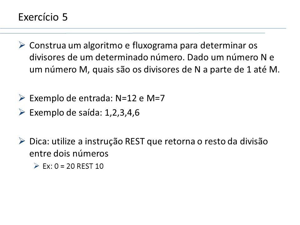 Exercício 5 Construa um algoritmo e fluxograma para determinar os divisores de um determinado número. Dado um número N e um número M, quais são os div