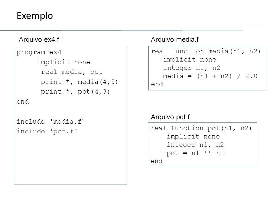 Exemplo program ex4 implicit none real media, pot print *, media(4,5) print *, pot(4,3) end include 'media.f include 'pot.f' real function media(n1, n