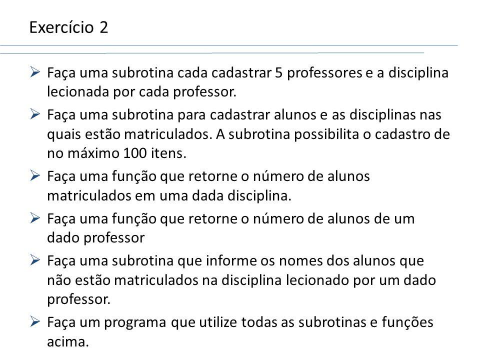 Exercício 2 Faça uma subrotina cada cadastrar 5 professores e a disciplina lecionada por cada professor. Faça uma subrotina para cadastrar alunos e as