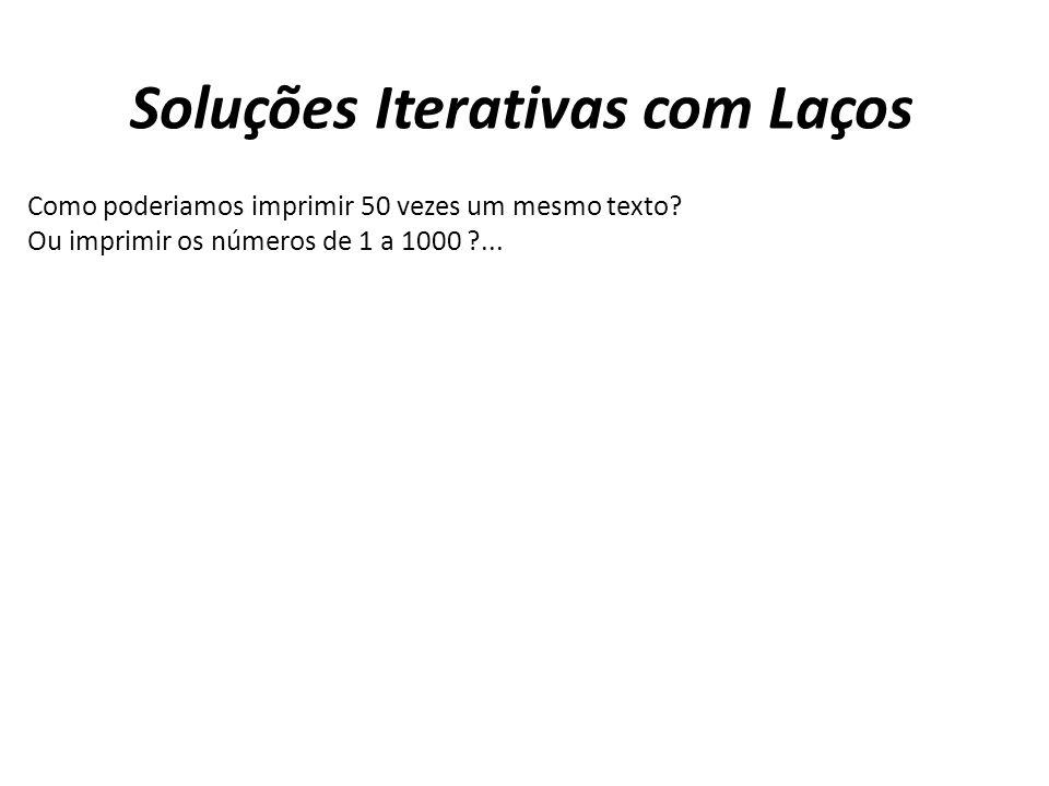 Soluções Iterativas com Laços Como poderiamos imprimir 50 vezes um mesmo texto? Ou imprimir os números de 1 a 1000 ?...