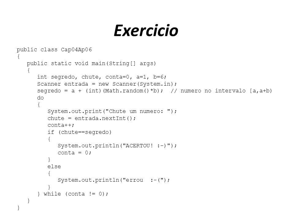 Exercicio public class Cap04Ap06 { public static void main(String[] args) { int segredo, chute, conta=0, a=1, b=6; Scanner entrada = new Scanner(Syste