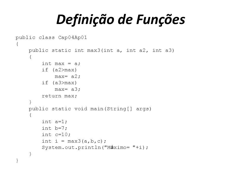 Definição de Funções public class Cap04Ap01 { public static int max3(int a, int a2, int a3) { int max = a; if (a2>max) max= a2; if (a3>max) max= a3; r