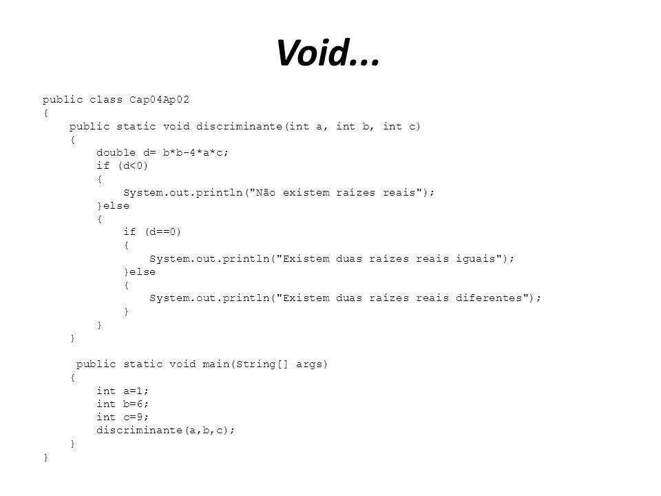 Void... public class Cap04Ap02 { public static void discriminante(int a, int b, int c) { double d= b*b-4*a*c; if (d<0) { System.out.println(