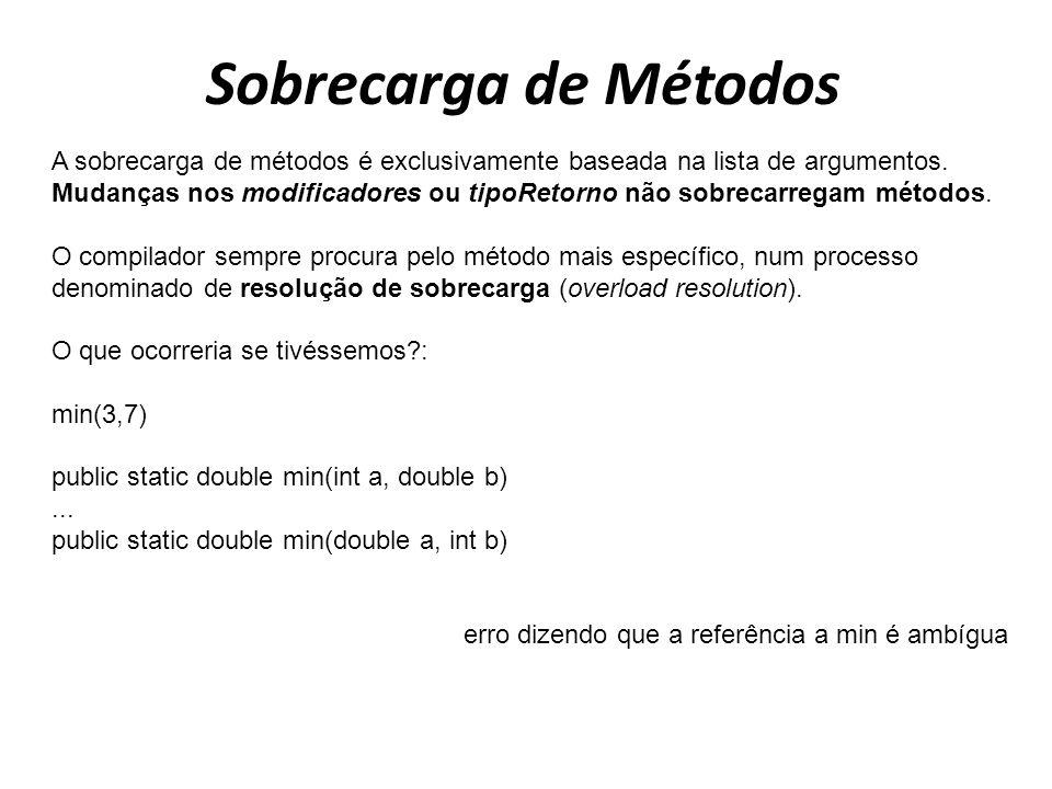 Sobrecarga de Métodos A sobrecarga de métodos é exclusivamente baseada na lista de argumentos. Mudanças nos modificadores ou tipoRetorno não sobrecarr