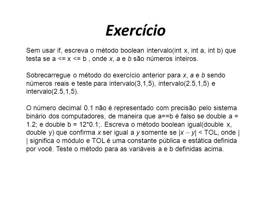Exercício Sem usar if, escreva o método boolean intervalo(int x, int a, int b) que testa se a <= x <= b, onde x, a e b são números inteiros. Sobrecarr