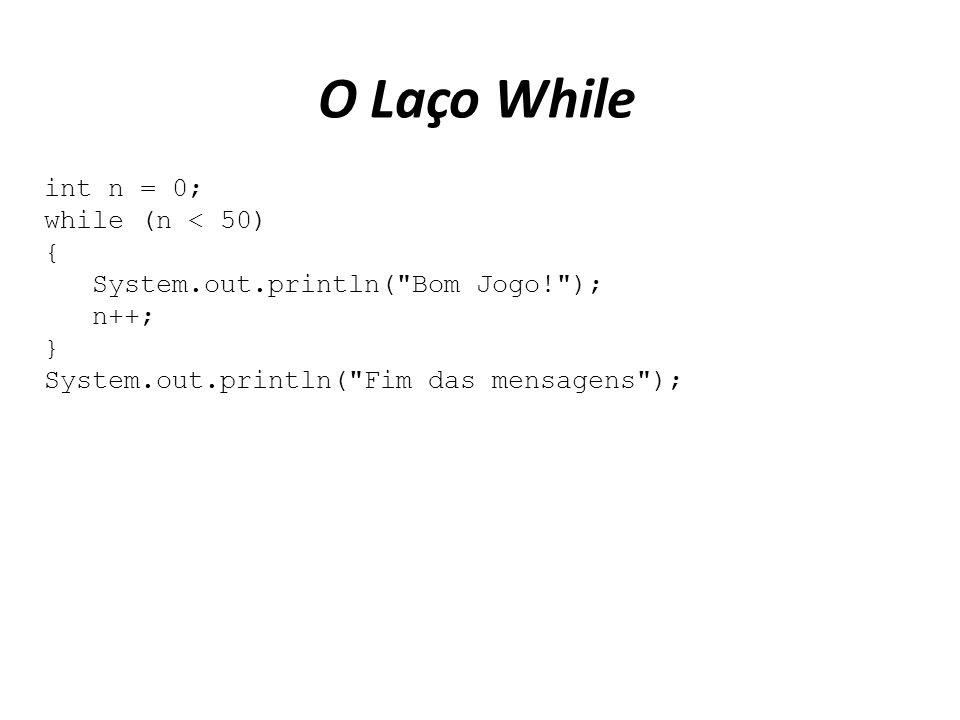 O Laço While int n = 0; while (n < 50) { System.out.println(