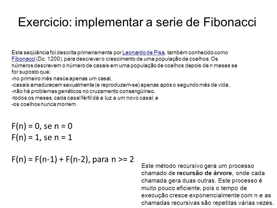 Exercicio: implementar a serie de Fibonacci Esta seqüência foi descrita primeiramente por Leonardo de Pisa, também conhecido como Fibonacci (Dc. 1200)