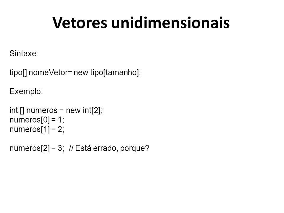 Vetores unidimensionais Sintaxe: tipo[] nomeVetor= new tipo[tamanho]; Exemplo: int [] numeros = new int[2]; numeros[0] = 1; numeros[1] = 2; numeros[2]