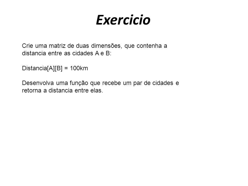 Exercicio Crie uma matriz de duas dimensões, que contenha a distancia entre as cidades A e B: Distancia[A][B] = 100km Desenvolva uma função que recebe