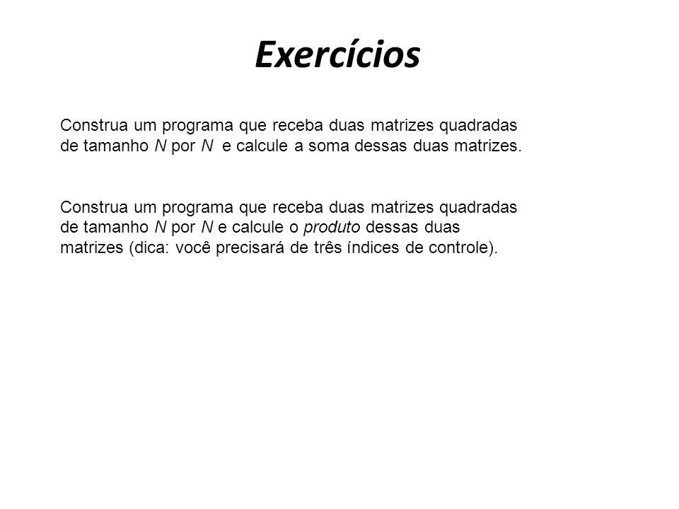 Exercícios Construa um programa que receba duas matrizes quadradas de tamanho N por N e calcule a soma dessas duas matrizes. Construa um programa que