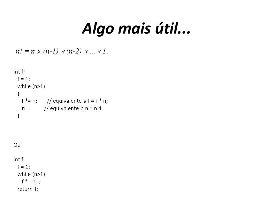 Algo mais útil... int f; f = 1; while (n>1) { f *= n; // equivalente a f = f * n; n--; // equivalente a n = n-1 } Ou int f; f = 1; while (n>1) f *= n-