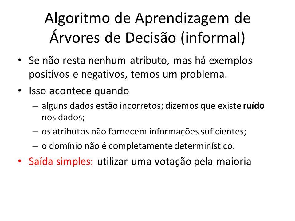 Algoritmo de Aprendizagem de Árvores de Decisão (informal) Se não resta nenhum atributo, mas há exemplos positivos e negativos, temos um problema. Iss