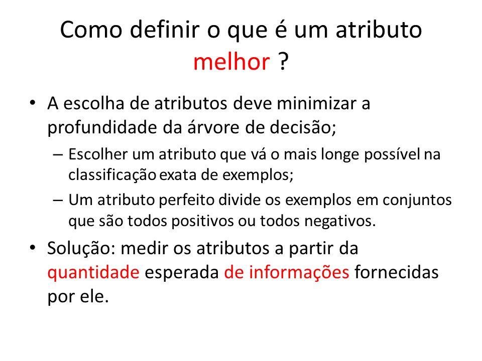 Como definir o que é um atributo melhor ? A escolha de atributos deve minimizar a profundidade da árvore de decisão; – Escolher um atributo que vá o m
